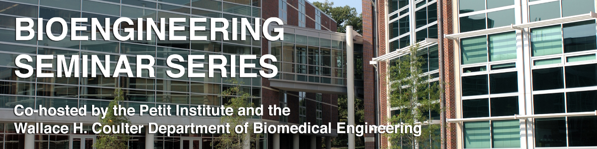 Bioengineering Seminar Series - Co-hosted by the Petit Institute for Bioengineering and Bioscience and the Wallace H. Coulter Department of Biomedical Engineering